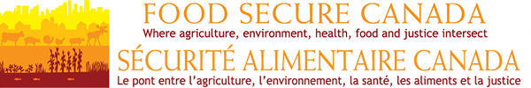 FOOD SECURE CANADA - Where agriculture, environment, health, food and justice intersect - Sécurité Alimentaire Canada - Le pont entre l'agriculture, l'environnement, la santé, les aliments et la justice